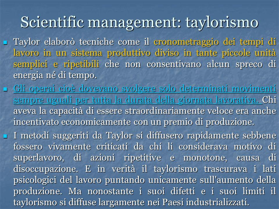 Scientific management: taylorismo Taylor elaborò tecniche come il cronometraggio dei tempi di lavoro in un sistema produttivo diviso in tante piccole unità semplici e ripetibili che non consentivano alcun spreco di energia né di tempo.