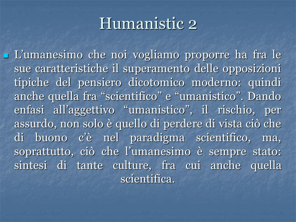 Humanistic 2 L'umanesimo che noi vogliamo proporre ha fra le sue caratteristiche il superamento delle opposizioni tipiche del pensiero dicotomico moderno: quindi anche quella fra scientifico e umanistico .