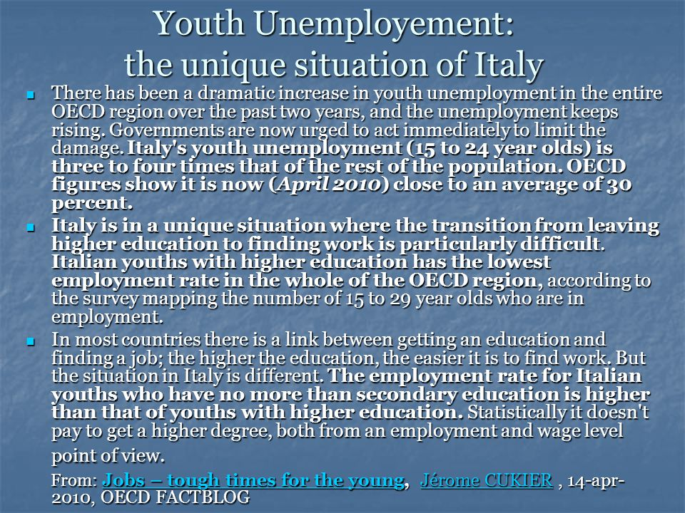 Unemployment rates by selected age groups FROM: OECD Employment Outlook 2010 Country2006 (15-24)2009 (15-24)2009 (25-54)2009 (55-64) Italy21,625,47,03,4 Australia10,011,64,53,4 Canada11,615,37,17,0 Denmark7,711,35,24,7 France21,322,47.76,3 Germany13,611,07,38,0 Japan8,09,14,94,6 Spain17,937,916,512,1 United Kingdom13,918,96,14,6 United States10,517,68,36,6 OECD (weighted average) 12,516,47,35,7 ISTAT: a dicembre 2010 disoccupazione giovanile al 29%