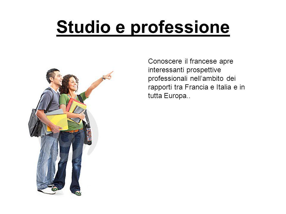 Studio e professione Conoscere il francese apre interessanti prospettive professionali nell'ambito dei rapporti tra Francia e Italia e in tutta Europa