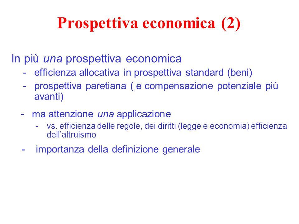Prospettiva economica (2) In più una prospettiva economica -efficienza allocativa in prospettiva standard (beni) -prospettiva paretiana ( e compensazi