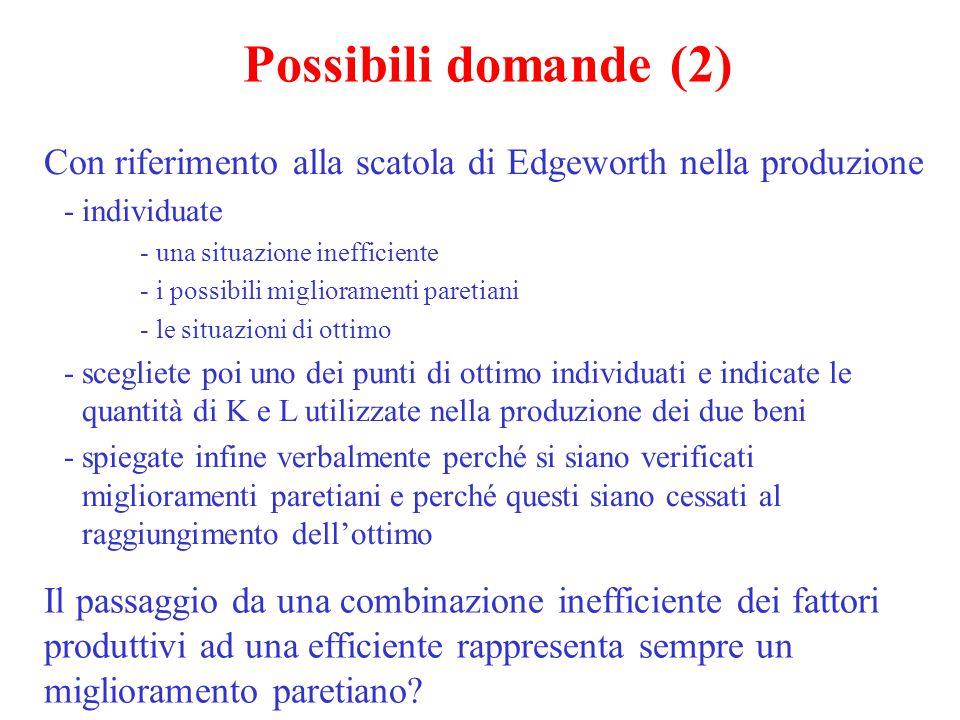 Possibili domande (2) Con riferimento alla scatola di Edgeworth nella produzione -individuate - una situazione inefficiente - i possibili migliorament