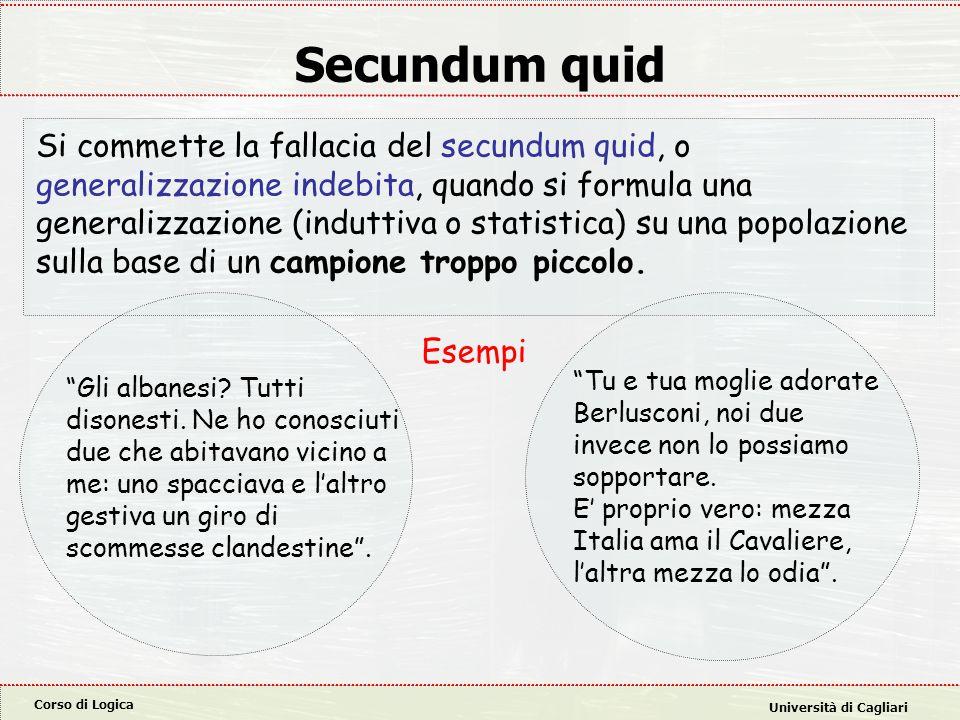 Corso di Logica Università di Cagliari Secundum quid Si commette la fallacia del secundum quid, o generalizzazione indebita, quando si formula una gen