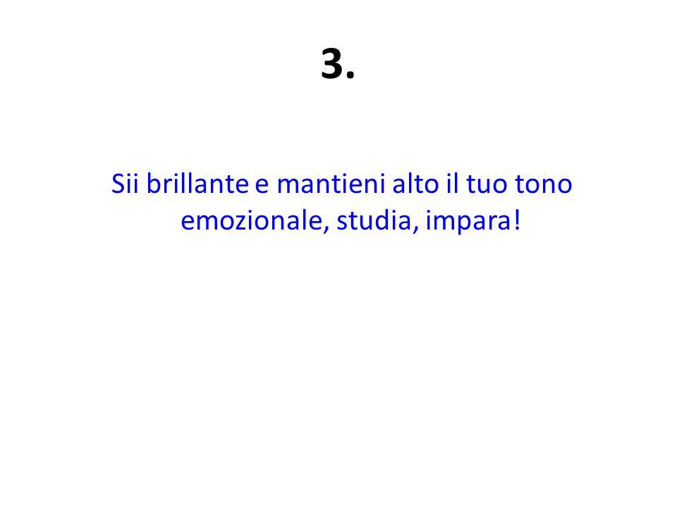 3. Sii brillante e mantieni alto il tuo tono emozionale, studia, impara!