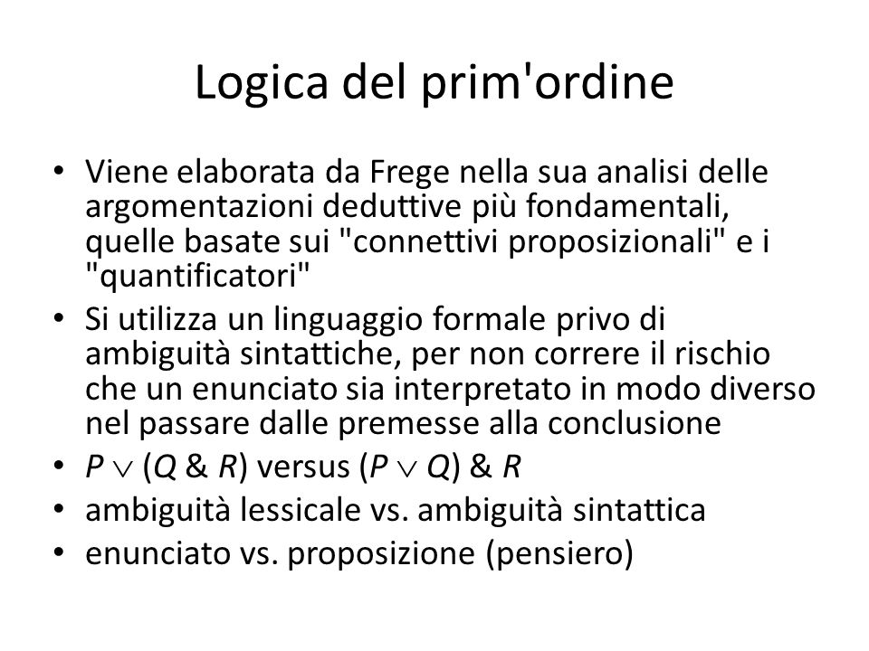Logica del prim ordine Viene elaborata da Frege nella sua analisi delle argomentazioni deduttive più fondamentali, quelle basate sui connettivi proposizionali e i quantificatori Si utilizza un linguaggio formale privo di ambiguità sintattiche, per non correre il rischio che un enunciato sia interpretato in modo diverso nel passare dalle premesse alla conclusione P  (Q & R) versus (P  Q) & R ambiguità lessicale vs.