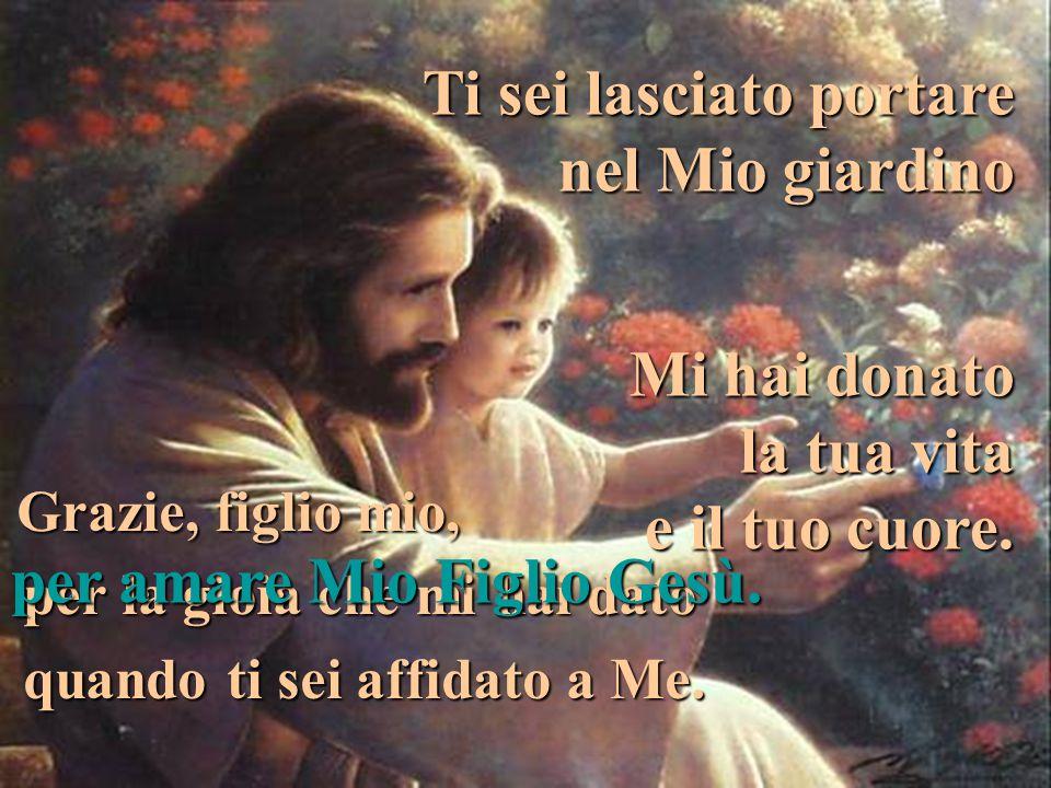 Grazie, figlio mio, per la gioia che mi hai dato quando ti sei affidato a Me. Ti sei lasciato portare nel Mio giardino per amare Mio Figlio Gesù. Mi h