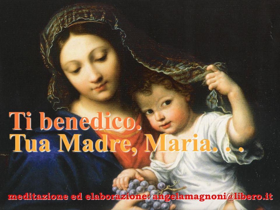 Ti benedico. Tua Madre, Maria... Tua Madre, Maria... meditazione ed elaborazione: angelamagnoni@libero.it