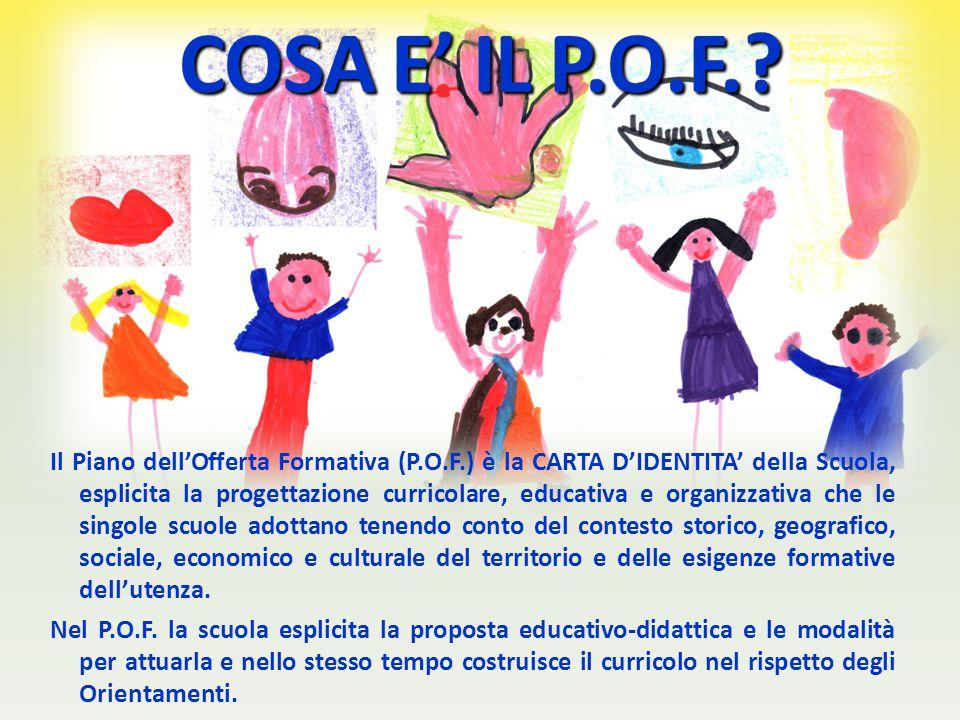 Il Piano dell'Offerta Formativa (P.O.F.) è la CARTA D'IDENTITA' della Scuola, esplicita la progettazione curricolare, educativa e organizzativa che le