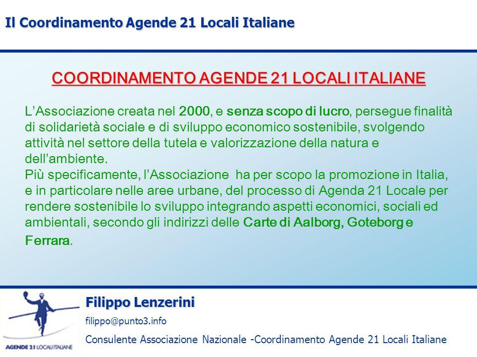 Filippo Lenzerini filippo@punto3.info Consulente Associazione Nazionale -Coordinamento Agende 21 Locali Italiane Il Coordinamento Agende 21 Locali Italiane COORDINAMENTO AGENDE 21 LOCALI ITALIANE Enti Enti Aderenti Enti potenziali Indice di rappresentanza (%) Regioni52025% Province3510334% Comunità Montane,Consorzi143613,9% Parchi31102,7% Comuni20681012,5% Sostenitori39--- TOTALE3028735---
