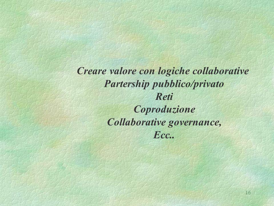 16 Creare valore con logiche collaborative Partership pubblico/privato Reti Coproduzione Collaborative governance, Ecc..