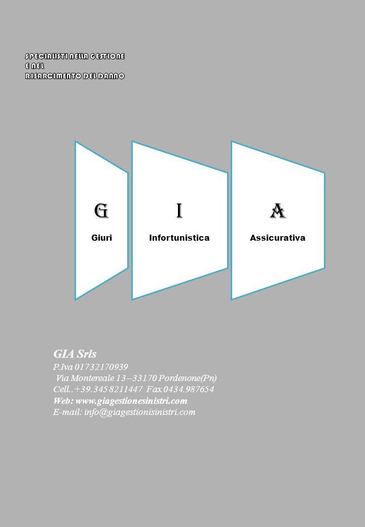 GIA Srls P.Iva 01732170939 Via Montereale 13--33170 Pordenone(Pn) Cell..+39.345 8211447 Fax 0434.987654 Web: www.giagestionesinistri.com E-mail: info@giagestionisinistri.com G Giuri I Infortunistica A Assicurativa