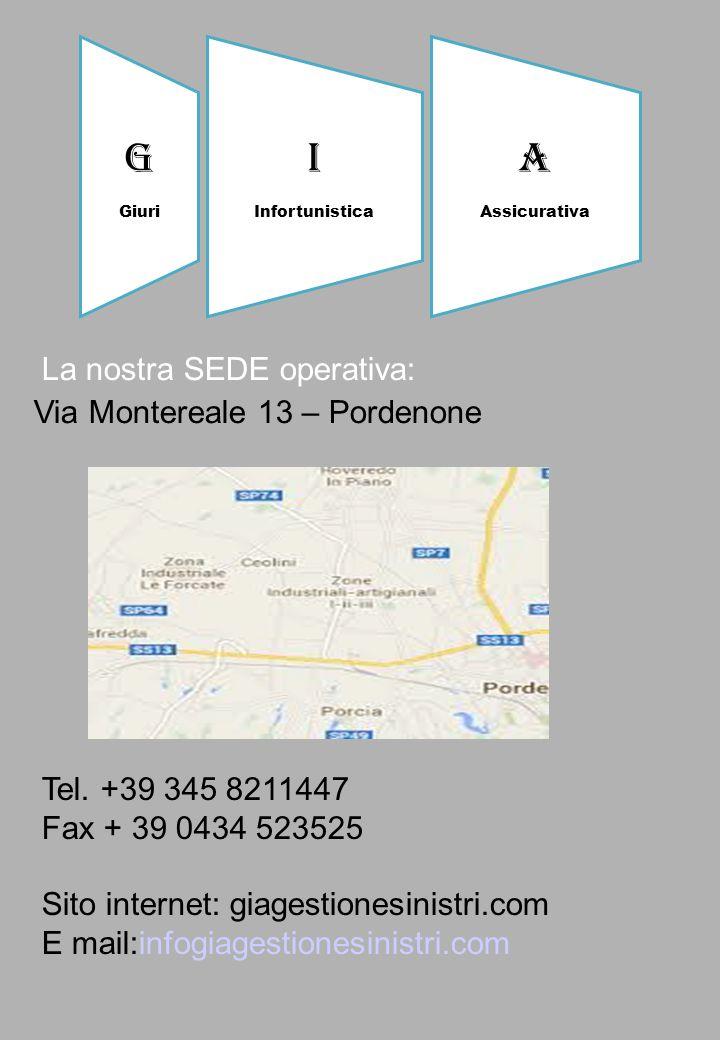 La nostra SEDE operativa: Via Montereale 13 – Pordenone Tel. +39 345 8211447 Fax + 39 0434 523525 Sito internet: giagestionesinistri.com E mail:infogi