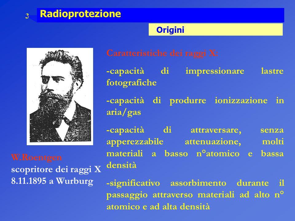 3 Radioprotezione Origini W.Roentgen scopritore dei raggi X 8.11.1895 a Wurburg Caratteristiche dei raggi X: -capacità di impressionare lastre fotogra
