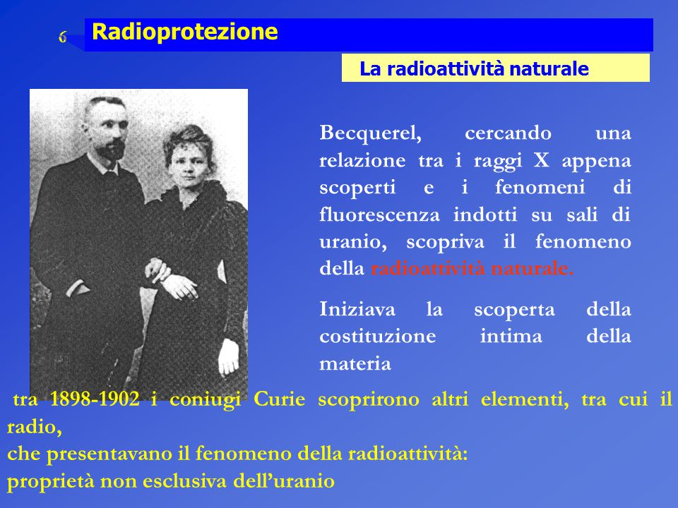 6 Radioprotezione La radioattività naturale tra 1898-1902 i coniugi Curie scoprirono altri elementi, tra cui il radio, che presentavano il fenomeno de