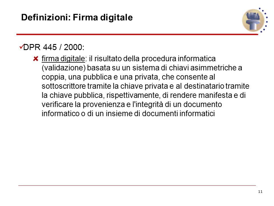 11 Definizioni: Firma digitale DPR 445 / 2000: firma digitale: il risultato della procedura informatica (validazione) basata su un sistema di chiavi a