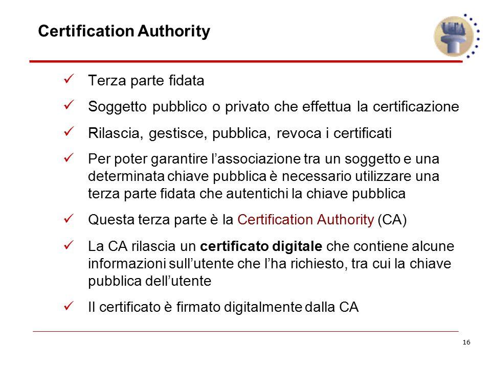 16 Certification Authority Terza parte fidata Soggetto pubblico o privato che effettua la certificazione Rilascia, gestisce, pubblica, revoca i certif