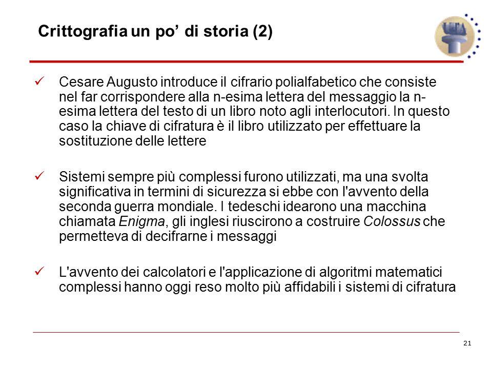 21 Crittografia un po' di storia (2) Cesare Augusto introduce il cifrario polialfabetico che consiste nel far corrispondere alla n-esima lettera del m