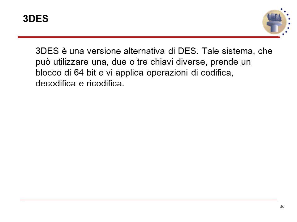 36 3DES è una versione alternativa di DES. Tale sistema, che può utilizzare una, due o tre chiavi diverse, prende un blocco di 64 bit e vi applica ope