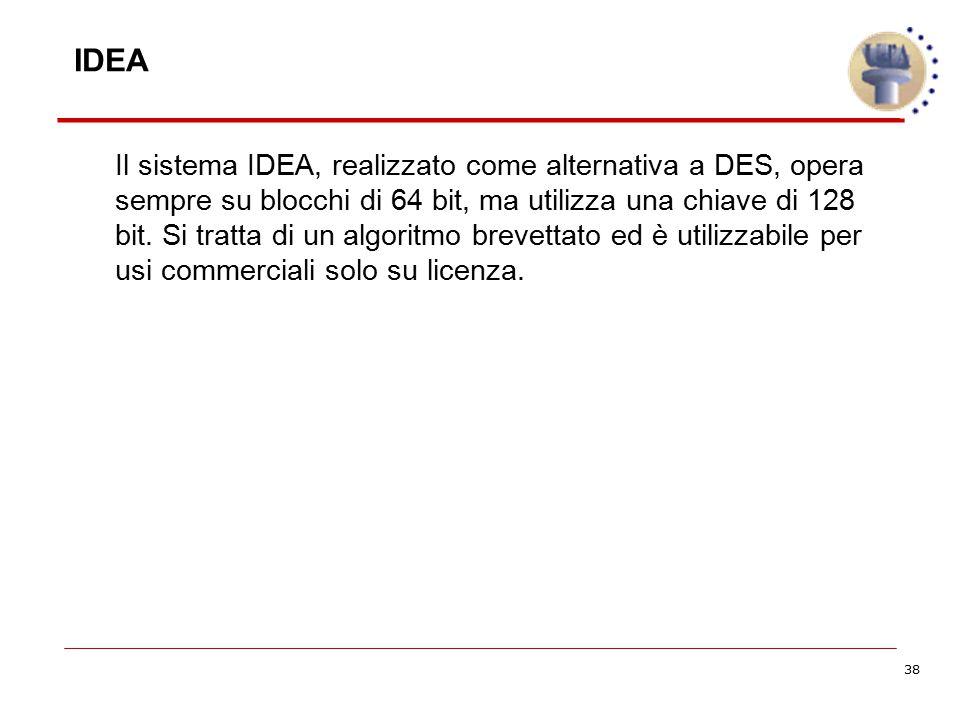 38 Il sistema IDEA, realizzato come alternativa a DES, opera sempre su blocchi di 64 bit, ma utilizza una chiave di 128 bit. Si tratta di un algoritmo