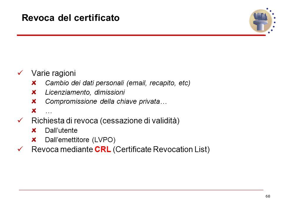 68 Revoca del certificato Varie ragioni Cambio dei dati personali (email, recapito, etc) Licenziamento, dimissioni Compromissione della chiave privata