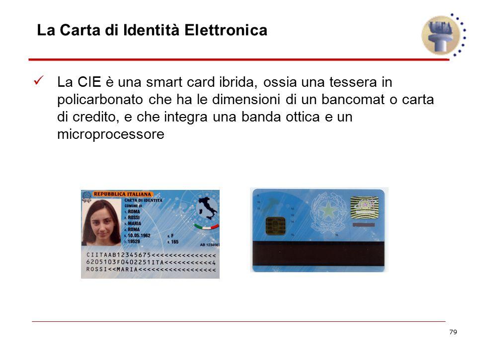 79 La Carta di Identità Elettronica La CIE è una smart card ibrida, ossia una tessera in policarbonato che ha le dimensioni di un bancomat o carta di