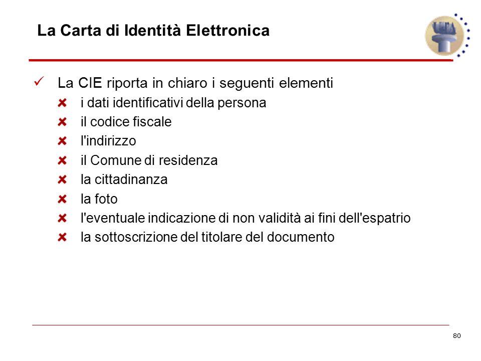 80 La Carta di Identità Elettronica La CIE riporta in chiaro i seguenti elementi i dati identificativi della persona il codice fiscale l'indirizzo il