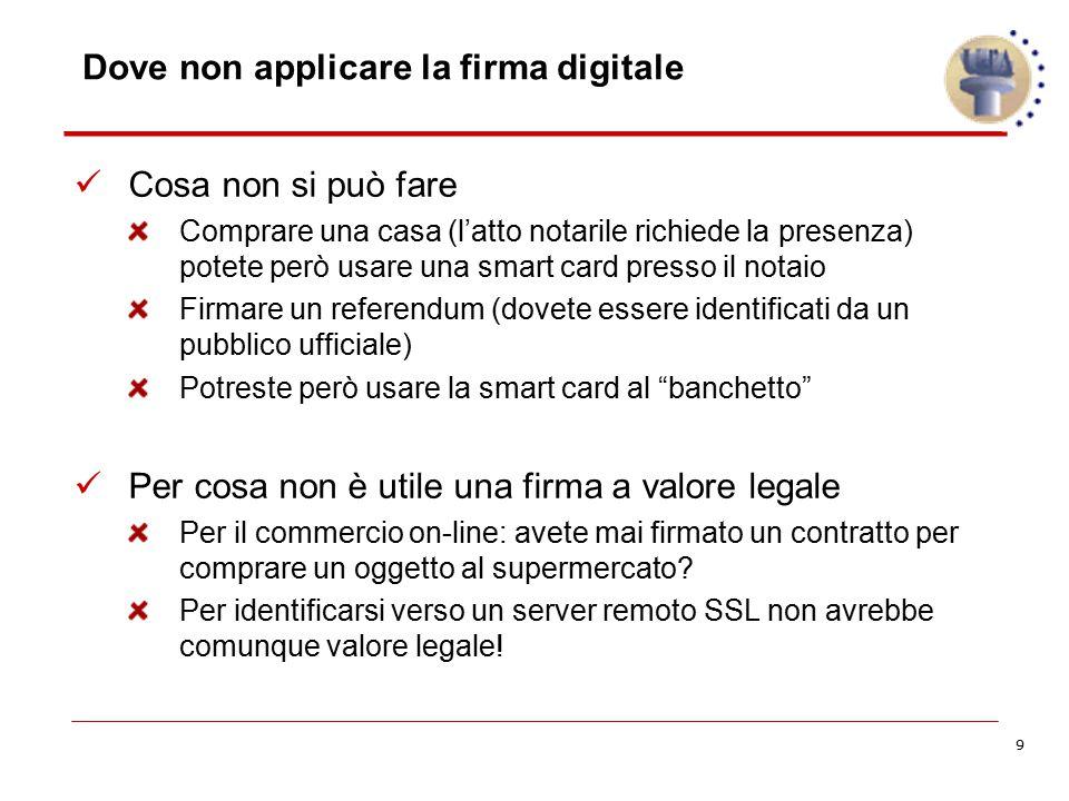 9 Dove non applicare la firma digitale Cosa non si può fare Comprare una casa (l'atto notarile richiede la presenza) potete però usare una smart card