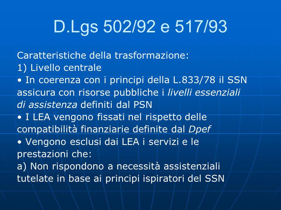 D.Lgs 502/92 e 517/93 Caratteristiche della trasformazione: 1) Livello centrale In coerenza con i principi della L.833/78 il SSN assicura con risorse pubbliche i livelli essenziali di assistenza definiti dal PSN I LEA vengono fissati nel rispetto delle compatibilità finanziarie definite dal Dpef Vengono esclusi dai LEA i servizi e le prestazioni che: a) Non rispondono a necessità assistenziali tutelate in base ai principi ispiratori del SSN