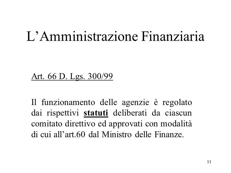 11 L'Amministrazione Finanziaria Art. 66 D. Lgs. 300/99 Il funzionamento delle agenzie è regolato dai rispettivi statuti deliberati da ciascun comitat