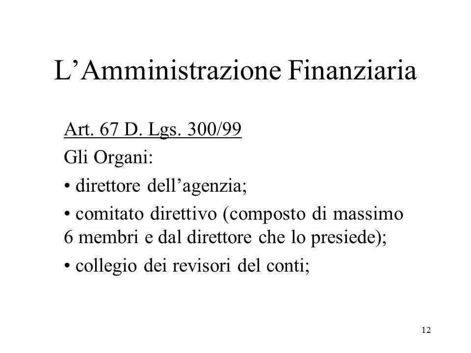 12 L'Amministrazione Finanziaria Art. 67 D. Lgs. 300/99 Gli Organi: direttore dell'agenzia; comitato direttivo (composto di massimo 6 membri e dal dir