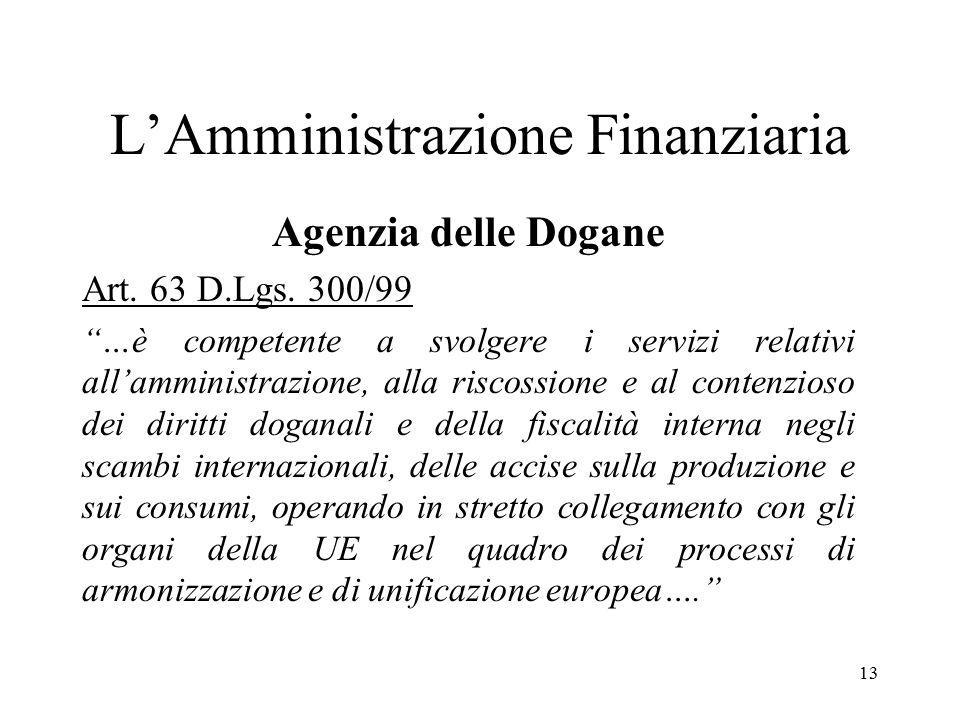"""13 L'Amministrazione Finanziaria Agenzia delle Dogane Art. 63 D.Lgs. 300/99 """"…è competente a svolgere i servizi relativi all'amministrazione, alla ris"""