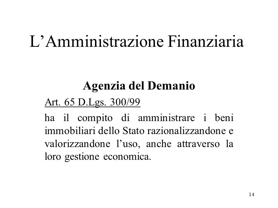 14 L'Amministrazione Finanziaria Agenzia del Demanio Art. 65 D.Lgs. 300/99 ha il compito di amministrare i beni immobiliari dello Stato razionalizzand