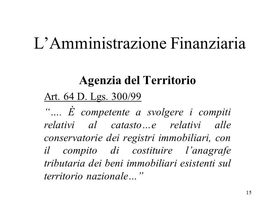 """15 L'Amministrazione Finanziaria Agenzia del Territorio Art. 64 D. Lgs. 300/99 """"…. È competente a svolgere i compiti relativi al catasto…e relativi al"""