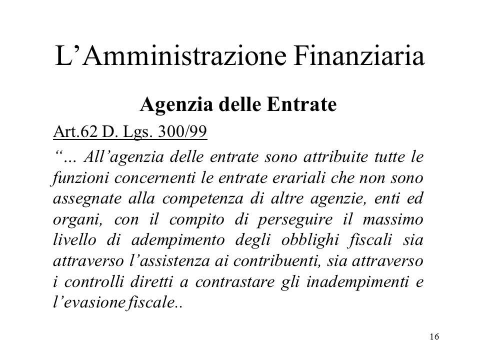 """16 L'Amministrazione Finanziaria Agenzia delle Entrate Art.62 D. Lgs. 300/99 """"… All'agenzia delle entrate sono attribuite tutte le funzioni concernent"""