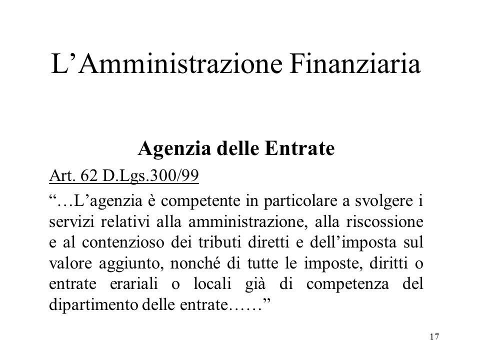 """17 L'Amministrazione Finanziaria Agenzia delle Entrate Art. 62 D.Lgs.300/99 """"…L'agenzia è competente in particolare a svolgere i servizi relativi alla"""