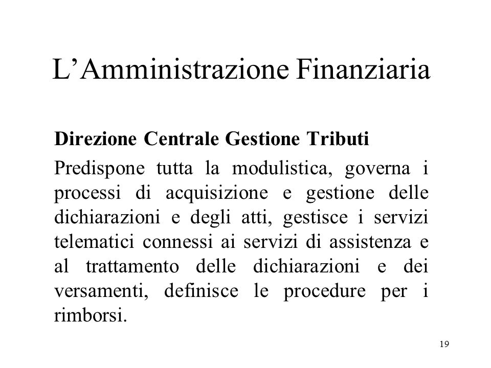 19 L'Amministrazione Finanziaria Direzione Centrale Gestione Tributi Predispone tutta la modulistica, governa i processi di acquisizione e gestione de