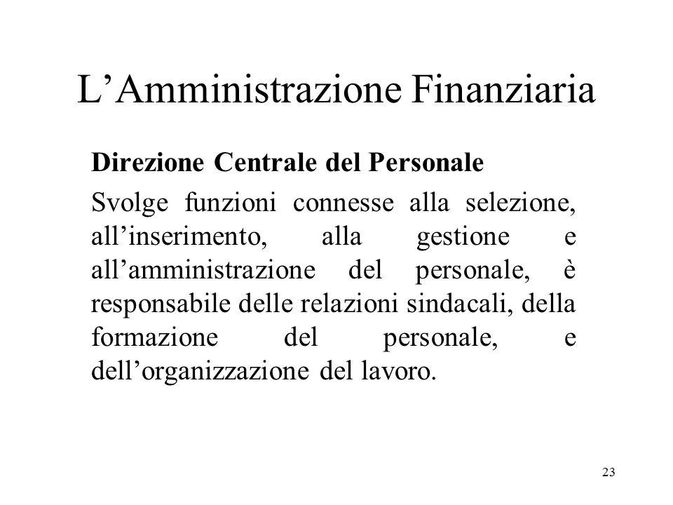 23 L'Amministrazione Finanziaria Direzione Centrale del Personale Svolge funzioni connesse alla selezione, all'inserimento, alla gestione e all'amministrazione del personale, è responsabile delle relazioni sindacali, della formazione del personale, e dell'organizzazione del lavoro.