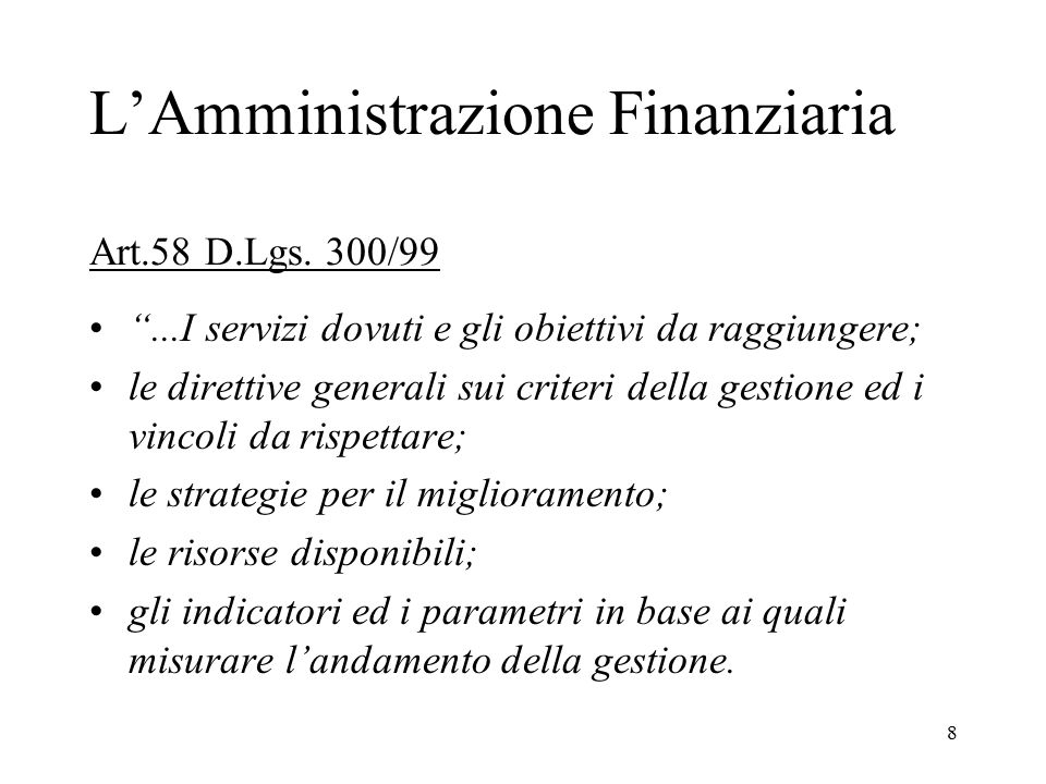 """8 L'Amministrazione Finanziaria Art.58 D.Lgs. 300/99 """"...I servizi dovuti e gli obiettivi da raggiungere; le direttive generali sui criteri della gest"""