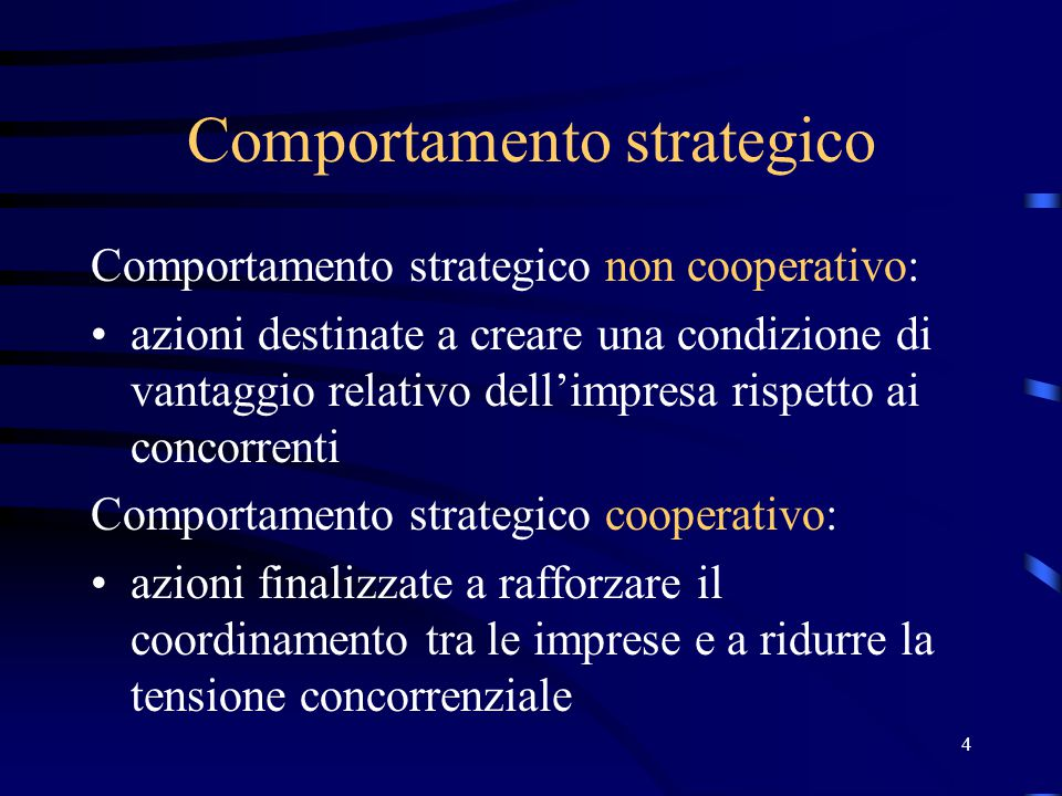 4 Comportamento strategico Comportamento strategico non cooperativo: azioni destinate a creare una condizione di vantaggio relativo dell'impresa rispe