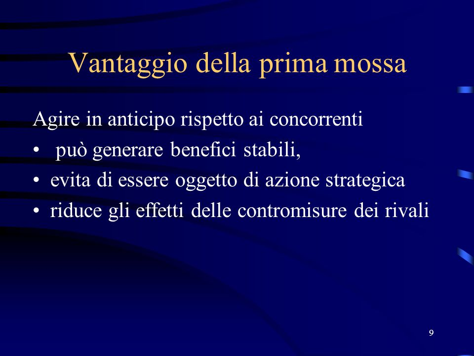9 Vantaggio della prima mossa Agire in anticipo rispetto ai concorrenti può generare benefici stabili, evita di essere oggetto di azione strategica ri