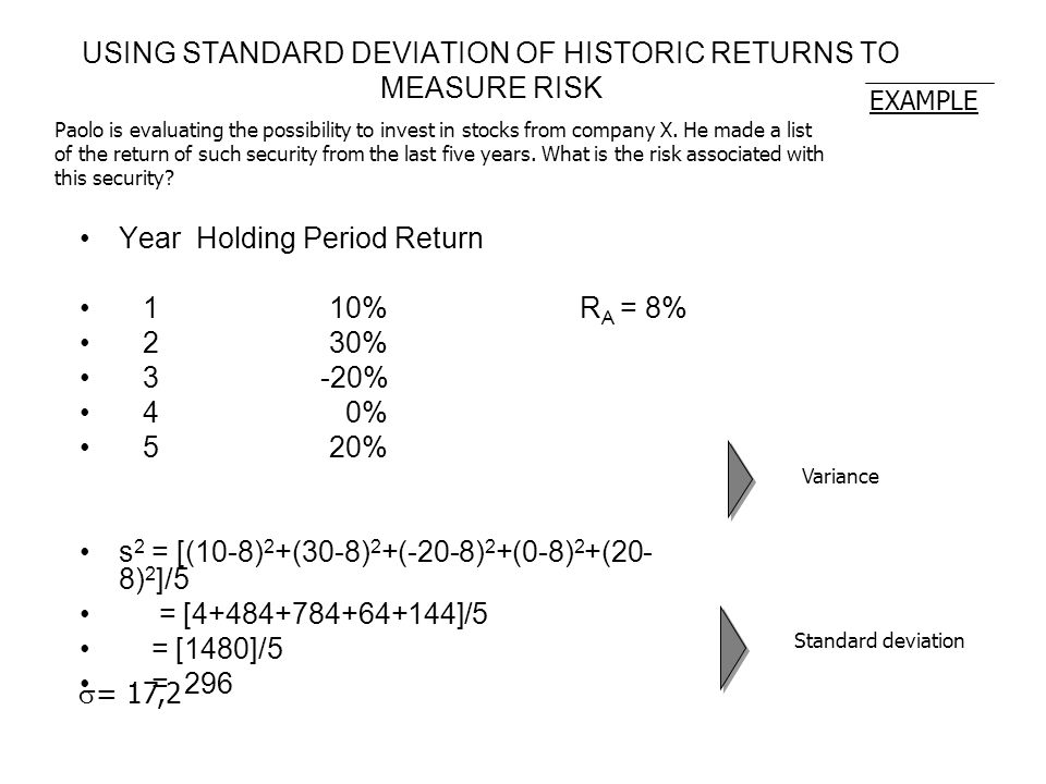 7 USING STANDARD DEVIATION OF HISTORIC RETURNS TO MEASURE RISK YearHolding Period Return 1 10% R A = 8% 2 30% 3 -20% 4 0% 5 20% s 2 = [(10-8) 2 +(30-8) 2 +(-20-8) 2 +(0-8) 2 +(20- 8) 2 ]/5 = [4+484+784+64+144]/5 = [1480]/5 = 296 EXAMPLE Paolo is evaluating the possibility to invest in stocks from company X.