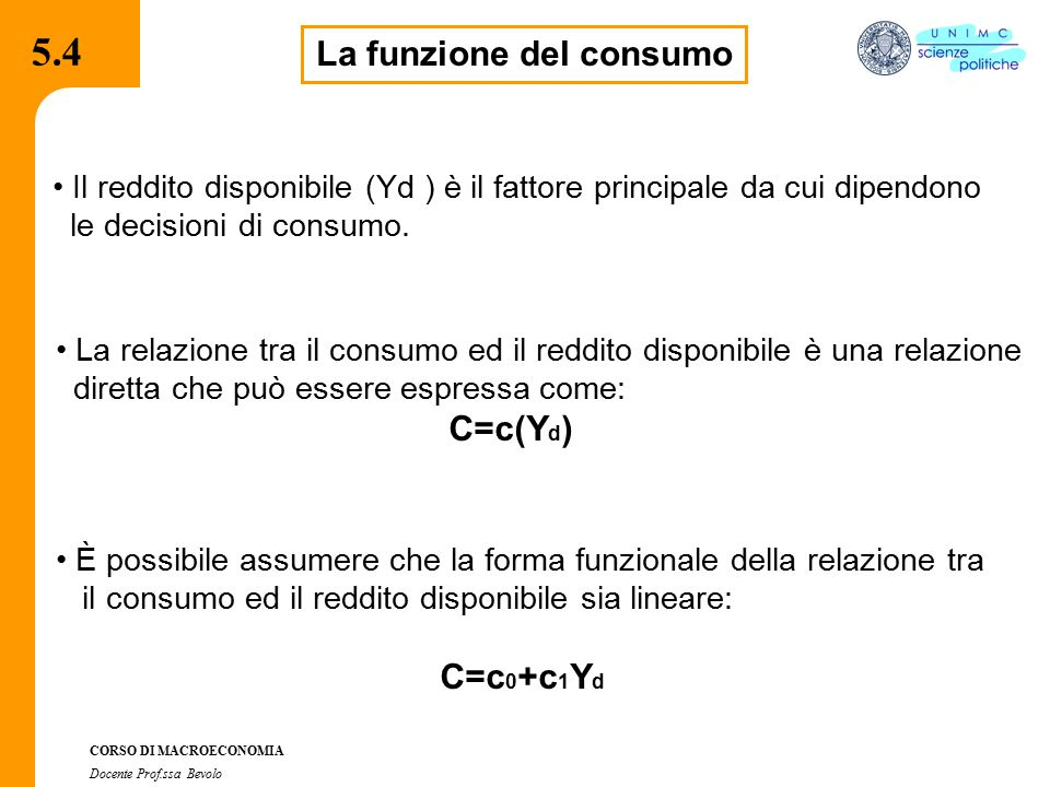 4.2.2 CORSO DI MACROECONOMIA Docente Prof.ssa Bevolo 5.13 Identità, equazione di comportamento, condizioni di equilibrio Modello reddito-spesa a due settori Z = C + I C = C 0 + c 1 Y I = Ī Y = Z (identità) (equazioni di comportamento) (equazione di comportamento) (condizione di equilibrio) spesa autonoma o componenti esogene della domanda: essi non dipendono da Y [ C 0, Ī ] sono detti spesa autonoma o componenti esogene della domanda: essi non dipendono da Y