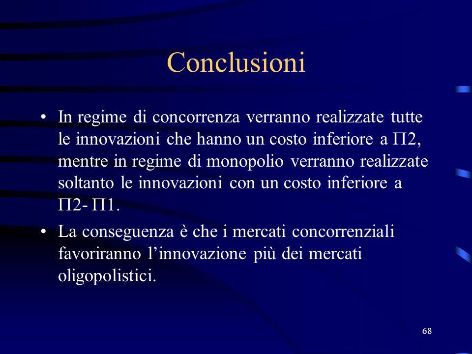 68 Conclusioni In regime di concorrenza verranno realizzate tutte le innovazioni che hanno un costo inferiore a  2, mentre in regime di monopolio verranno realizzate soltanto le innovazioni con un costo inferiore a  2-  1.
