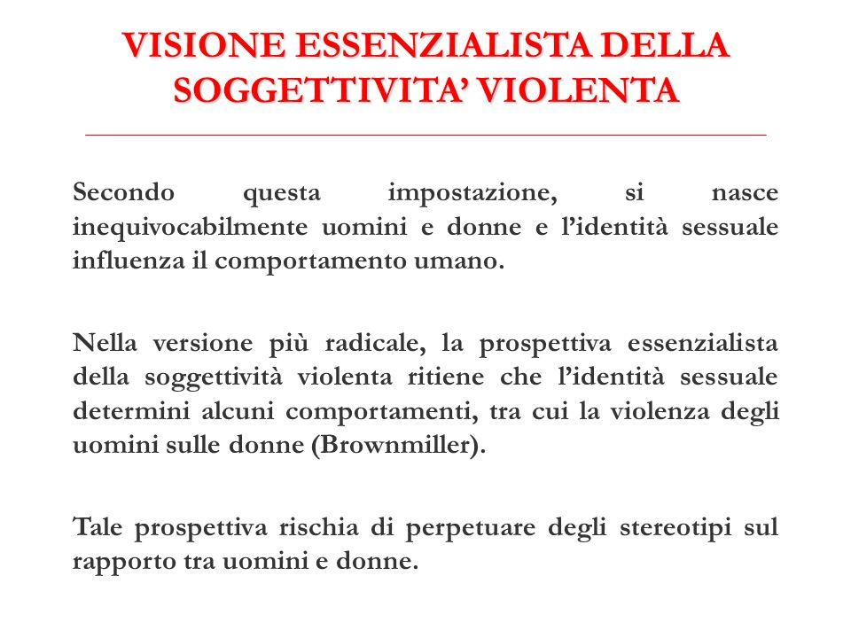 VISIONE ESSENZIALISTA DELLA SOGGETTIVITA' VIOLENTA Secondo questa impostazione, si nasce inequivocabilmente uomini e donne e l'identità sessuale influenza il comportamento umano.