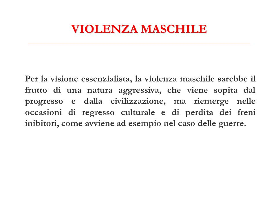 VIOLENZA MASCHILE Per la visione essenzialista, la violenza maschile sarebbe il frutto di una natura aggressiva, che viene sopita dal progresso e dall