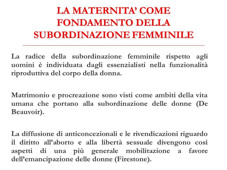 LA MATERNITA' COME FONDAMENTO DELLA SUBORDINAZIONE FEMMINILE La radice della subordinazione femminile rispetto agli uomini è individuata dagli essenzialisti nella funzionalità riproduttiva del corpo della donna.