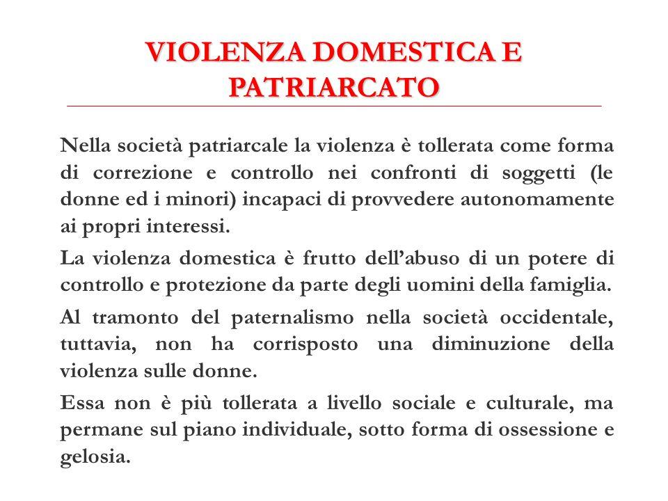 VIOLENZA DOMESTICA E PATRIARCATO Nella società patriarcale la violenza è tollerata come forma di correzione e controllo nei confronti di soggetti (le donne ed i minori) incapaci di provvedere autonomamente ai propri interessi.