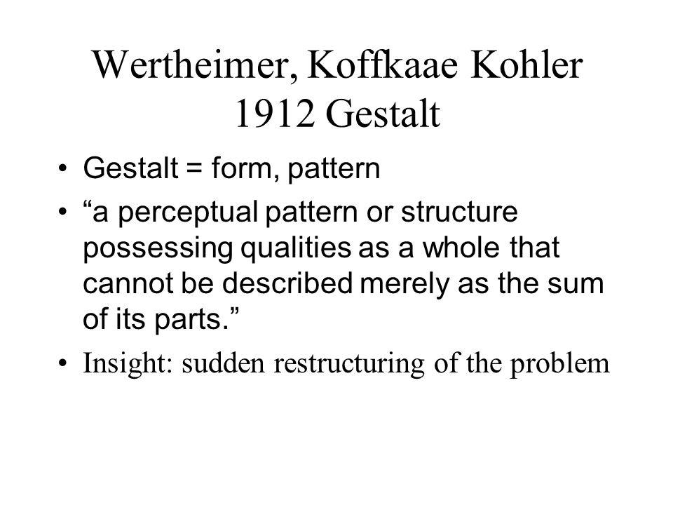 "Wertheimer, Koffkaae Kohler 1912 Gestalt Gestalt = form, pattern ""a perceptual pattern or structure possessing qualities as a whole that cannot be des"