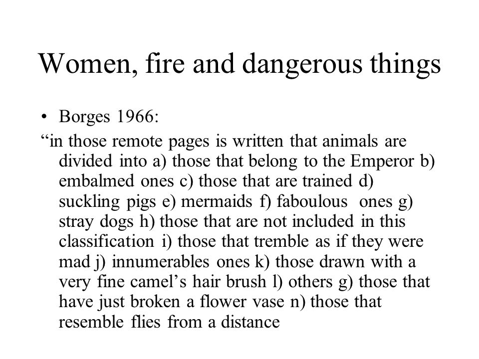 """Women, fire and dangerous things Borges 1966: """"in those remote pages is written that animals are divided into a) those that belong to the Emperor b) e"""