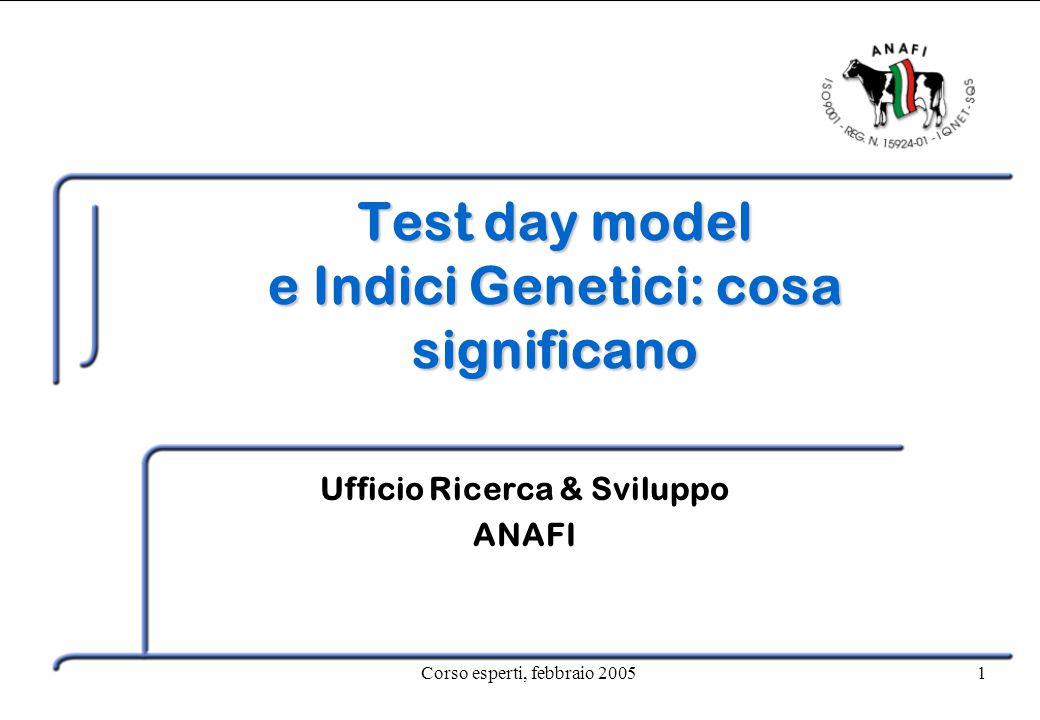 Corso esperti, febbraio 20051 Test day model e Indici Genetici: cosa significano Ufficio Ricerca & Sviluppo ANAFI